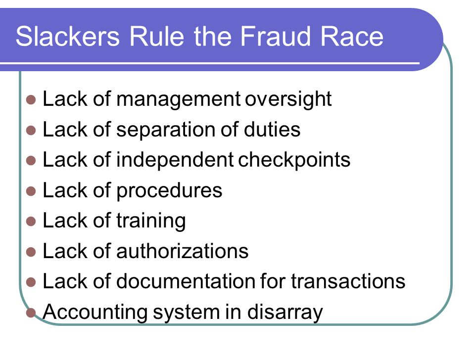 Slackers Rule the Fraud Race Lack of management oversight Lack of separation of duties Lack of independent checkpoints Lack of procedures Lack of training Lack of authorizations Lack of documentation for transactions Accounting system in disarray