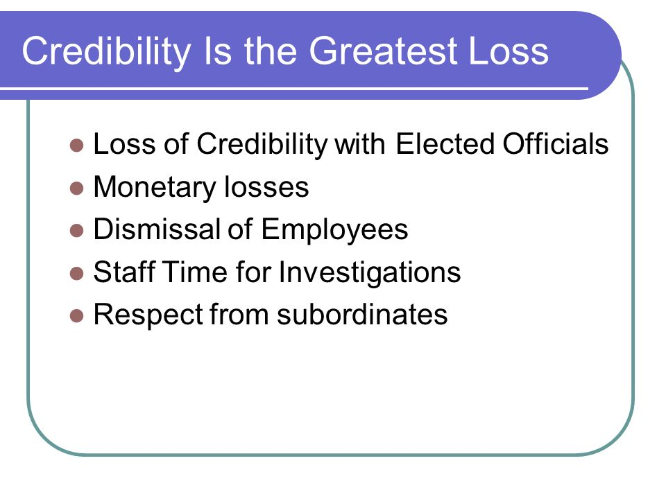 Credibility Is the Greatest Loss Loss of Credibility with Elected Officials Monetary losses Dismissal of Employees Staff Time for Investigations Respect from subordinates