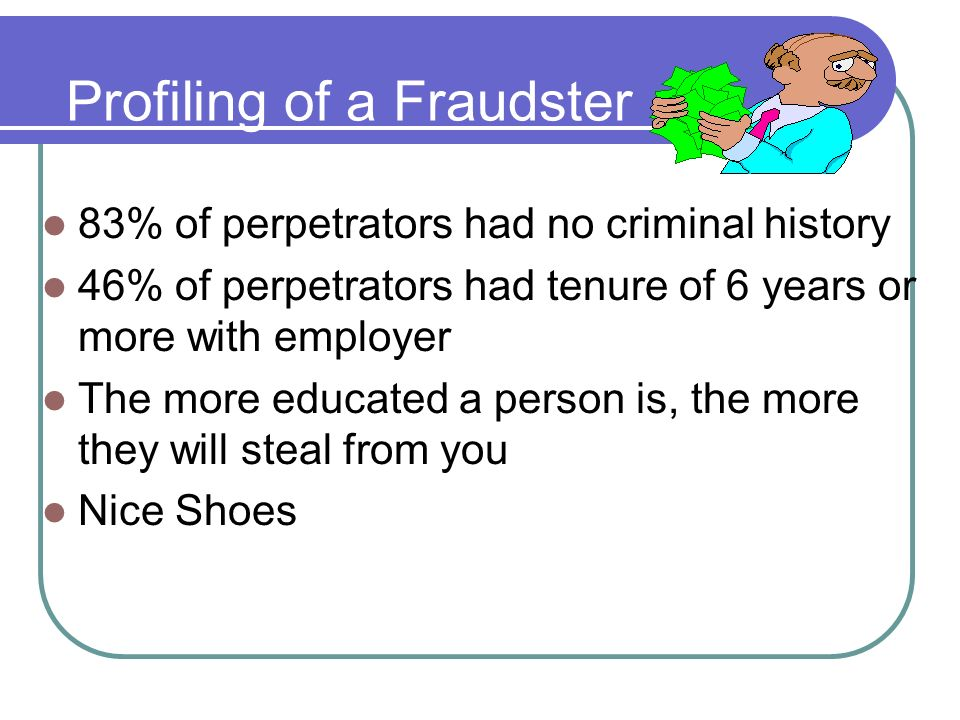 Profiling of a Fraudster 83% of perpetrators had no criminal history 46% of perpetrators had tenure of 6 years or more with employer The more educated a person is, the more they will steal from you Nice Shoes