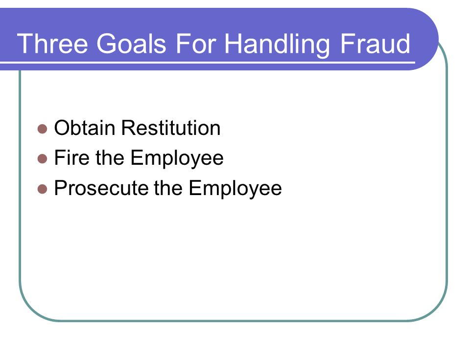 Three Goals For Handling Fraud Obtain Restitution Fire the Employee Prosecute the Employee