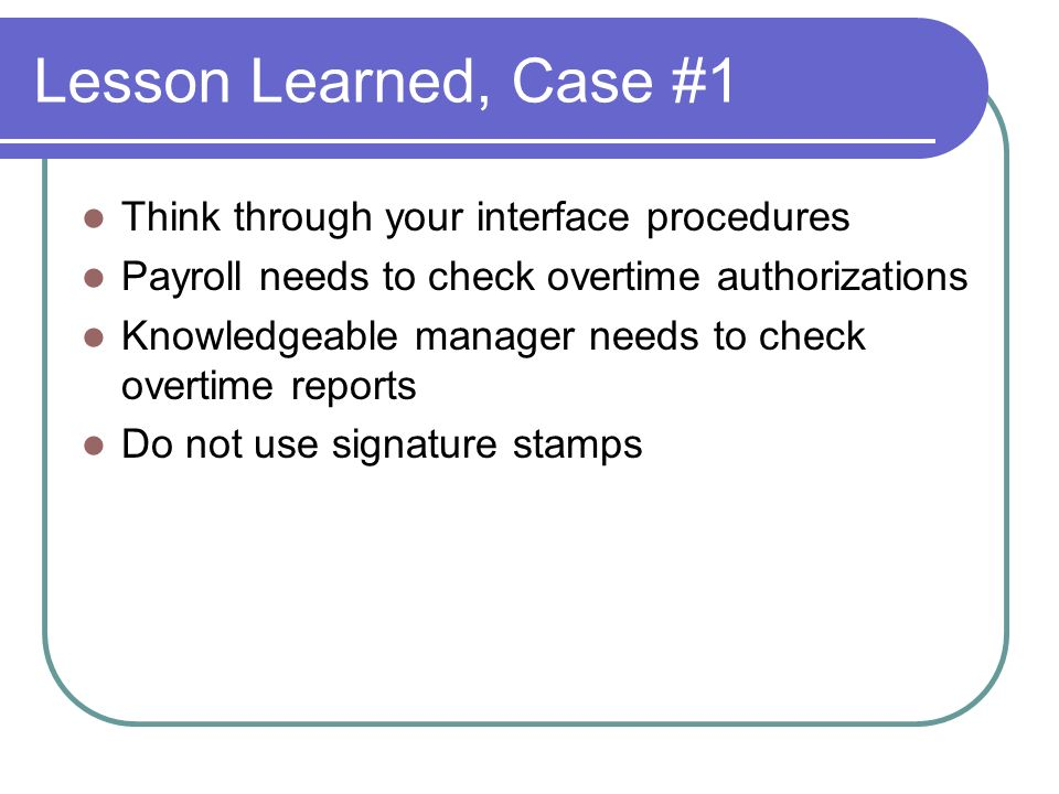 Lesson Learned, Case #1 Think through your interface procedures Payroll needs to check overtime authorizations Knowledgeable manager needs to check overtime reports Do not use signature stamps