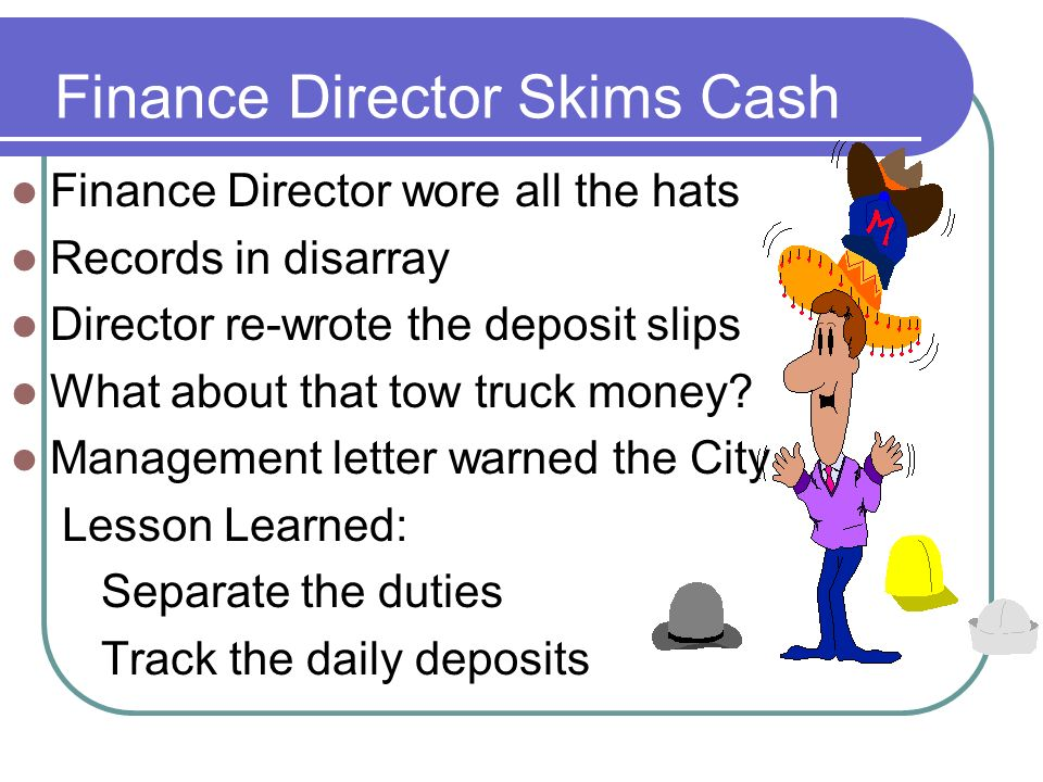 Finance Director Skims Cash Finance Director wore all the hats Records in disarray Director re-wrote the deposit slips What about that tow truck money.