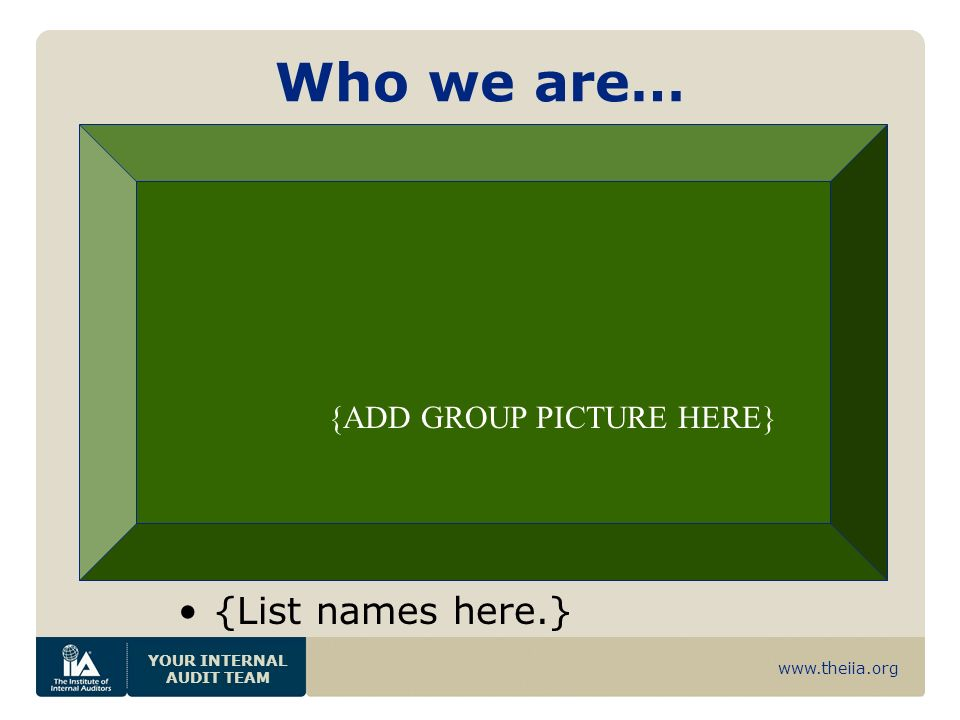 www.theiia.org YOUR INTERNAL AUDIT TEAM Who we are… {List names here.} {ADD GROUP PICTURE HERE}