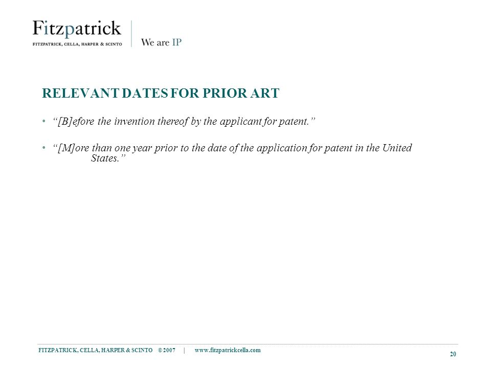 FITZPATRICK, CELLA, HARPER & SCINTO © 2007 |   20 RELEVANT DATES FOR PRIOR ART [B]efore the invention thereof by the applicant for patent.