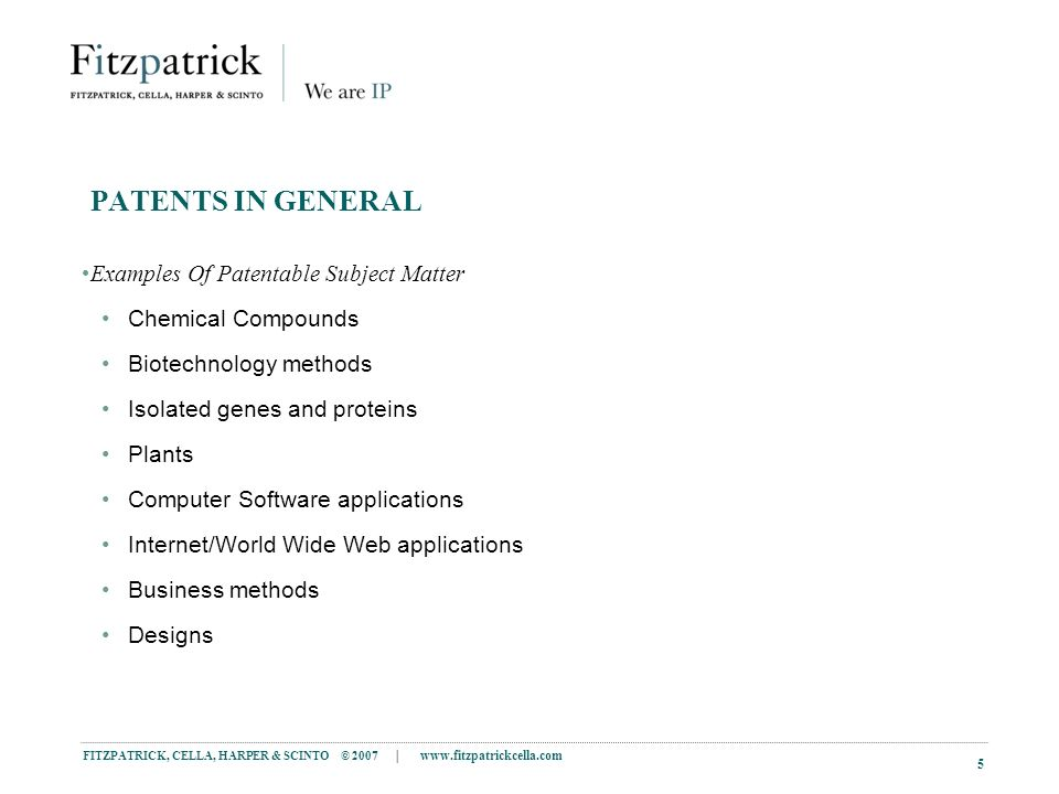 FITZPATRICK, CELLA, HARPER & SCINTO © 2007 |   5 PATENTS IN GENERAL Examples Of Patentable Subject Matter Chemical Compounds Biotechnology methods Isolated genes and proteins Plants Computer Software applications Internet/World Wide Web applications Business methods Designs