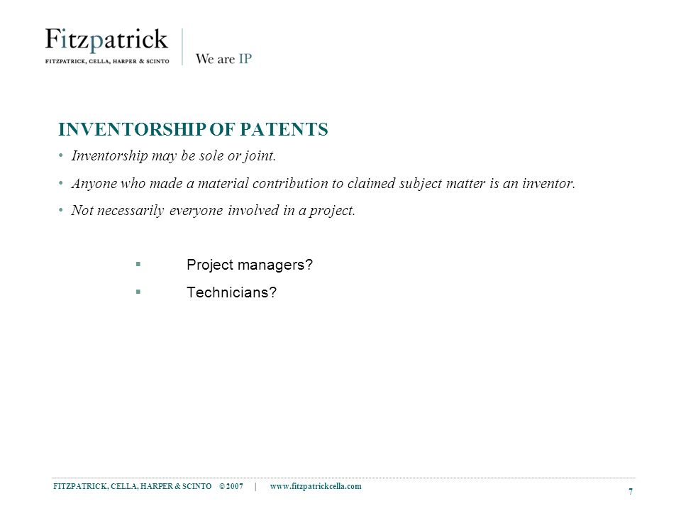 FITZPATRICK, CELLA, HARPER & SCINTO © 2007 |   7 INVENTORSHIP OF PATENTS Inventorship may be sole or joint.