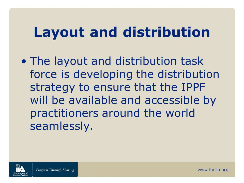 www.theiia.org Layout and distribution The layout and distribution task force is developing the distribution strategy to ensure that the IPPF will be available and accessible by practitioners around the world seamlessly.