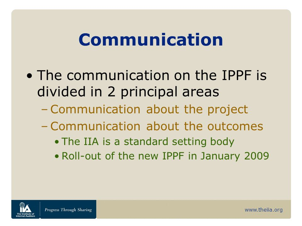 www.theiia.org Communication The communication on the IPPF is divided in 2 principal areas –Communication about the project –Communication about the outcomes The IIA is a standard setting body Roll-out of the new IPPF in January 2009