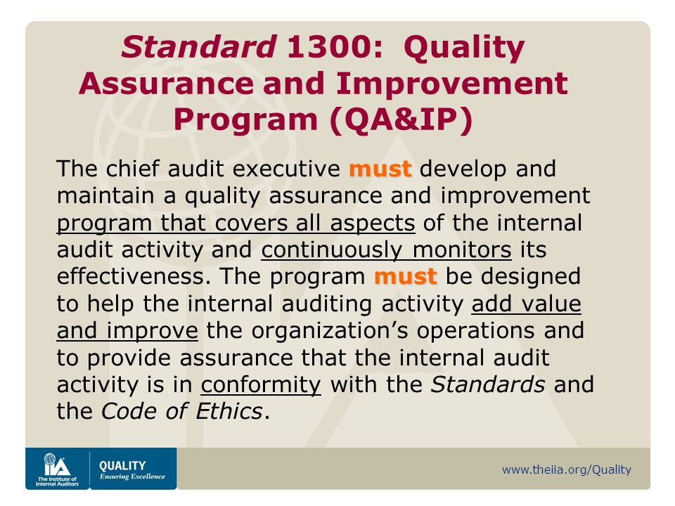 www.theiia.org/Quality Standard 1300: Quality Assurance and Improvement Program (QA&IP) must must The chief audit executive must develop and maintain a quality assurance and improvement program that covers all aspects of the internal audit activity and continuously monitors its effectiveness.
