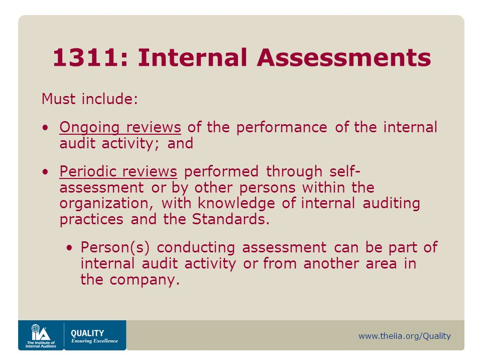 www.theiia.org/Quality 1311: Internal Assessments Must include: Ongoing reviews of the performance of the internal audit activity; and Periodic reviews performed through self- assessment or by other persons within the organization, with knowledge of internal auditing practices and the Standards.