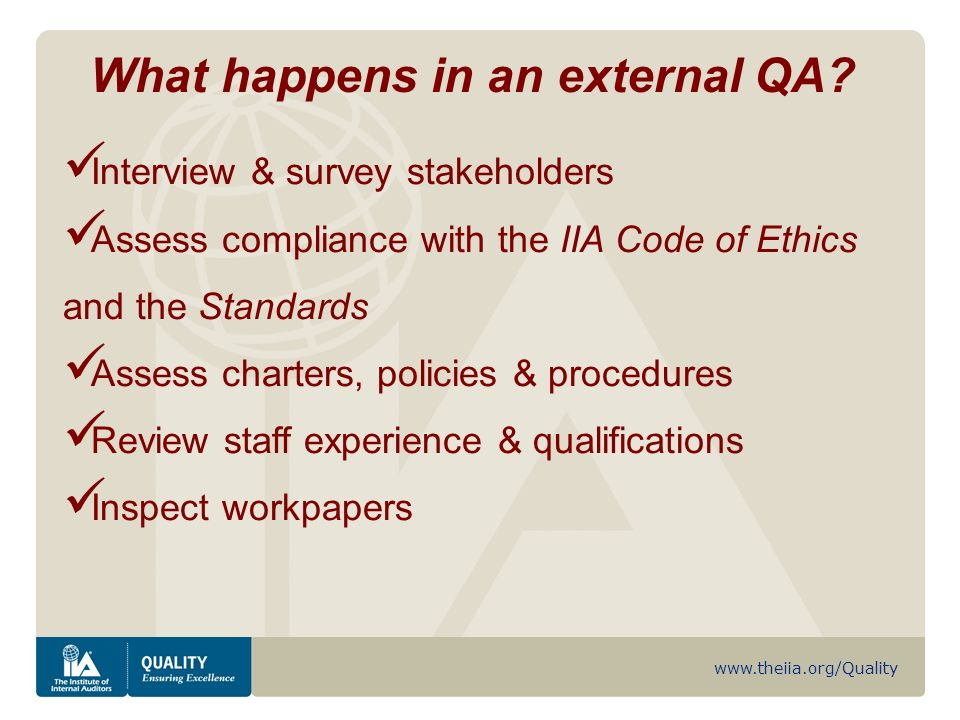 www.theiia.org/Quality Interview & survey stakeholders Assess compliance with the IIA Code of Ethics and the Standards Assess charters, policies & procedures Review staff experience & qualifications Inspect workpapers What happens in an external QA