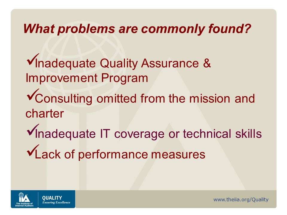 www.theiia.org/Quality Inadequate Quality Assurance & Improvement Program Consulting omitted from the mission and charter Inadequate IT coverage or technical skills Lack of performance measures What problems are commonly found