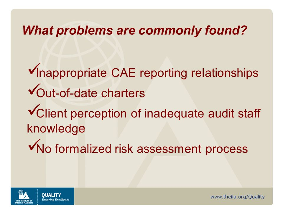 www.theiia.org/Quality Inappropriate CAE reporting relationships Out-of-date charters Client perception of inadequate audit staff knowledg e No formalized risk assessment process What problems are commonly found