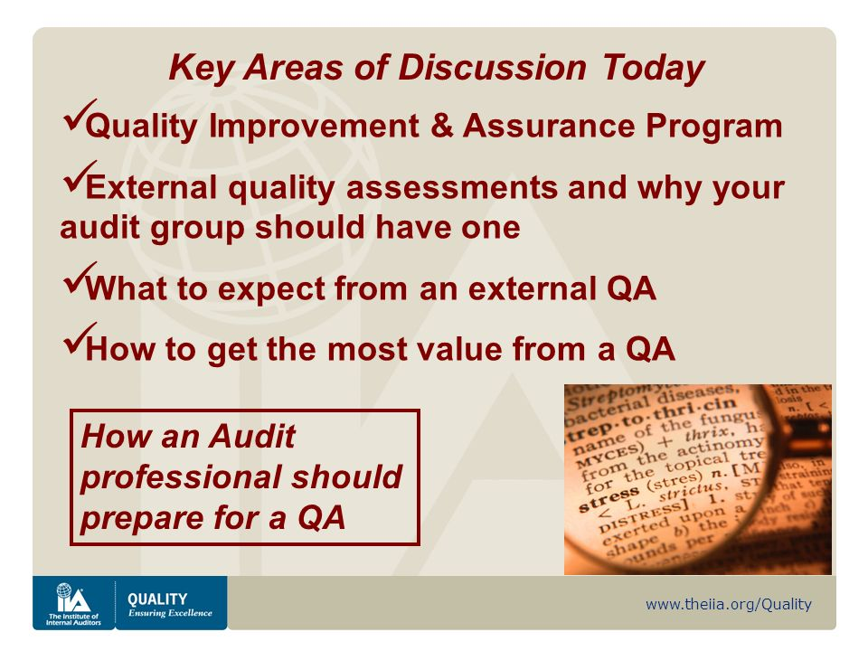 www.theiia.org/Quality Key Areas of Discussion Today Quality Improvement & Assurance Program External quality assessments and why your audit group should have one What to expect from an external QA How to get the most value from a QA How an Audit professional should prepare for a QA