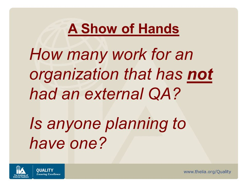 www.theiia.org/Quality A Show of Hands How many work for an organization that has not had an external QA.