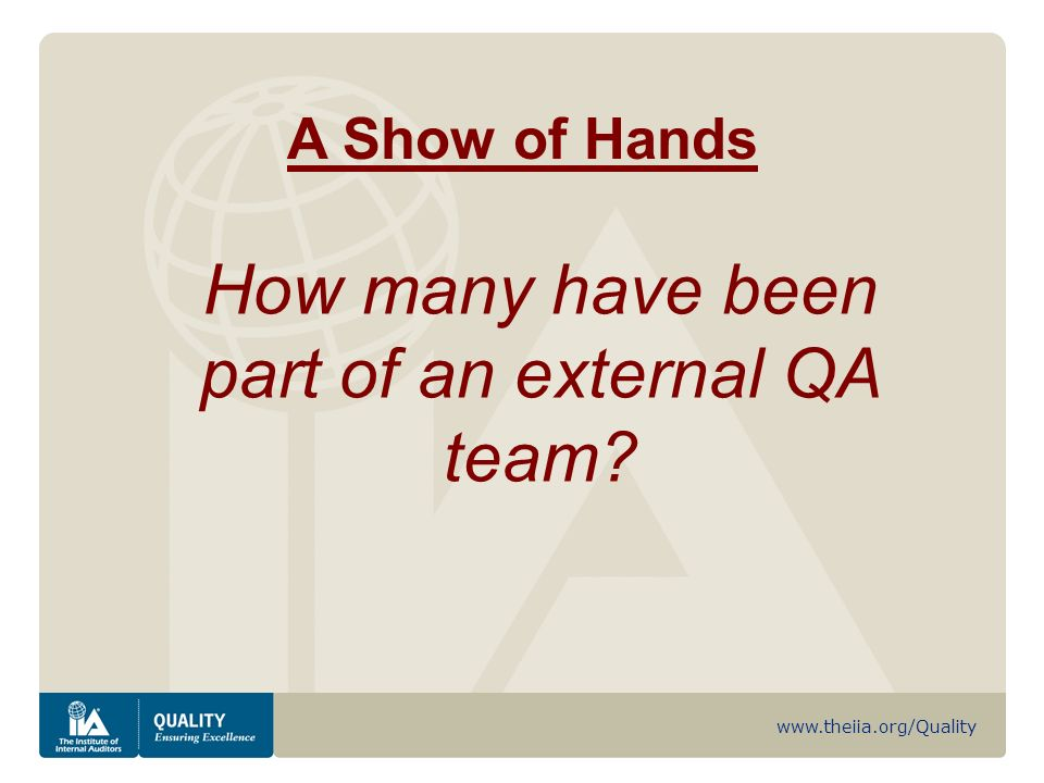 www.theiia.org/Quality A Show of Hands How many have been part of an external QA team
