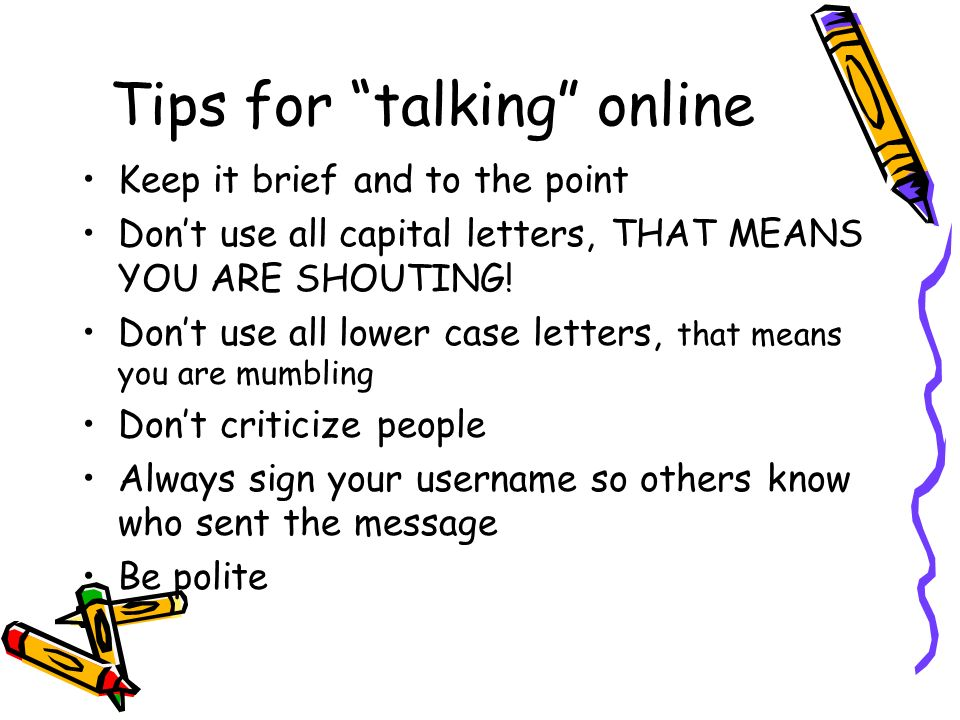 Tips for talking online Keep it brief and to the point Dont use all capital letters, THAT MEANS YOU ARE SHOUTING.