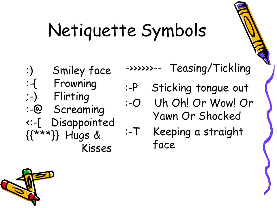 Netiquette Symbols ->>>>>>-- Teasing/Tickling :-P Sticking tongue out :-O Uh Oh.