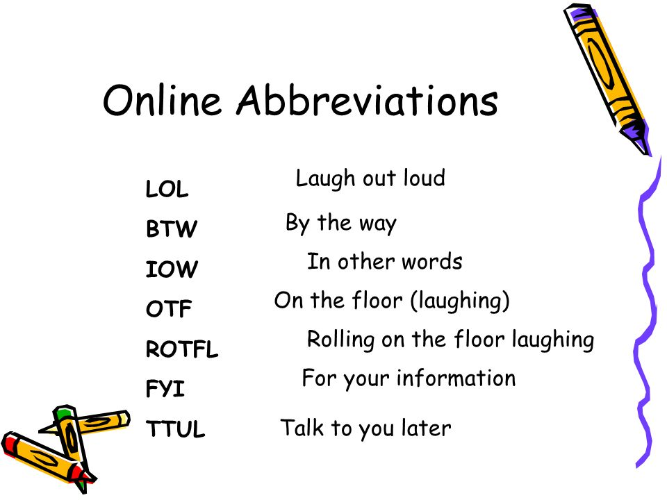 Online Abbreviations LOL BTW IOW OTF ROTFL FYI TTUL Laugh out loud By the way In other words On the floor (laughing) Rolling on the floor laughing For your information Talk to you later
