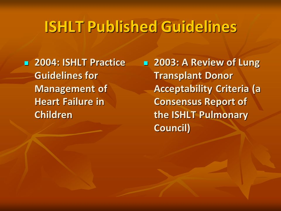 ISHLT Published Guidelines 2004: ISHLT Practice Guidelines for Management of Heart Failure in Children 2004: ISHLT Practice Guidelines for Management of Heart Failure in Children 2003: A Review of Lung Transplant Donor Acceptability Criteria (a Consensus Report of the ISHLT Pulmonary Council) 2003: A Review of Lung Transplant Donor Acceptability Criteria (a Consensus Report of the ISHLT Pulmonary Council)