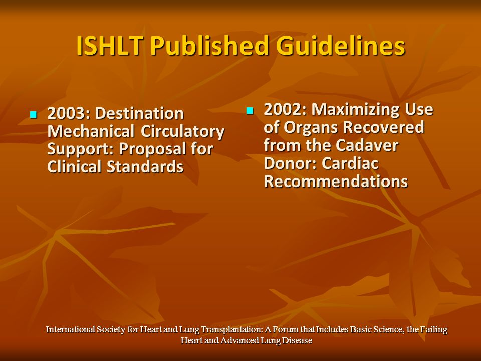 ISHLT Published Guidelines 2003: Destination Mechanical Circulatory Support: Proposal for Clinical Standards 2003: Destination Mechanical Circulatory Support: Proposal for Clinical Standards 2002: Maximizing Use of Organs Recovered from the Cadaver Donor: Cardiac Recommendations 2002: Maximizing Use of Organs Recovered from the Cadaver Donor: Cardiac Recommendations International Society for Heart and Lung Transplantation: A Forum that Includes Basic Science, the Failing Heart and Advanced Lung Disease