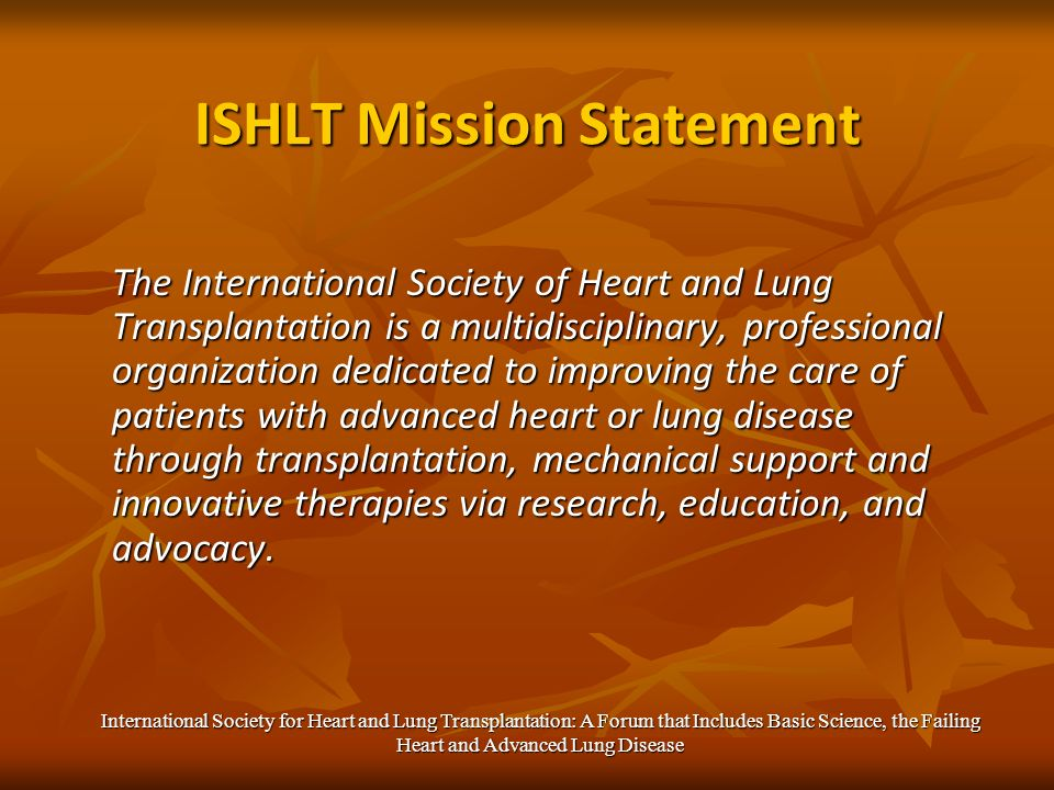 ISHLT Mission Statement The International Society of Heart and Lung Transplantation is a multidisciplinary, professional organization dedicated to improving the care of patients with advanced heart or lung disease through transplantation, mechanical support and innovative therapies via research, education, and advocacy.