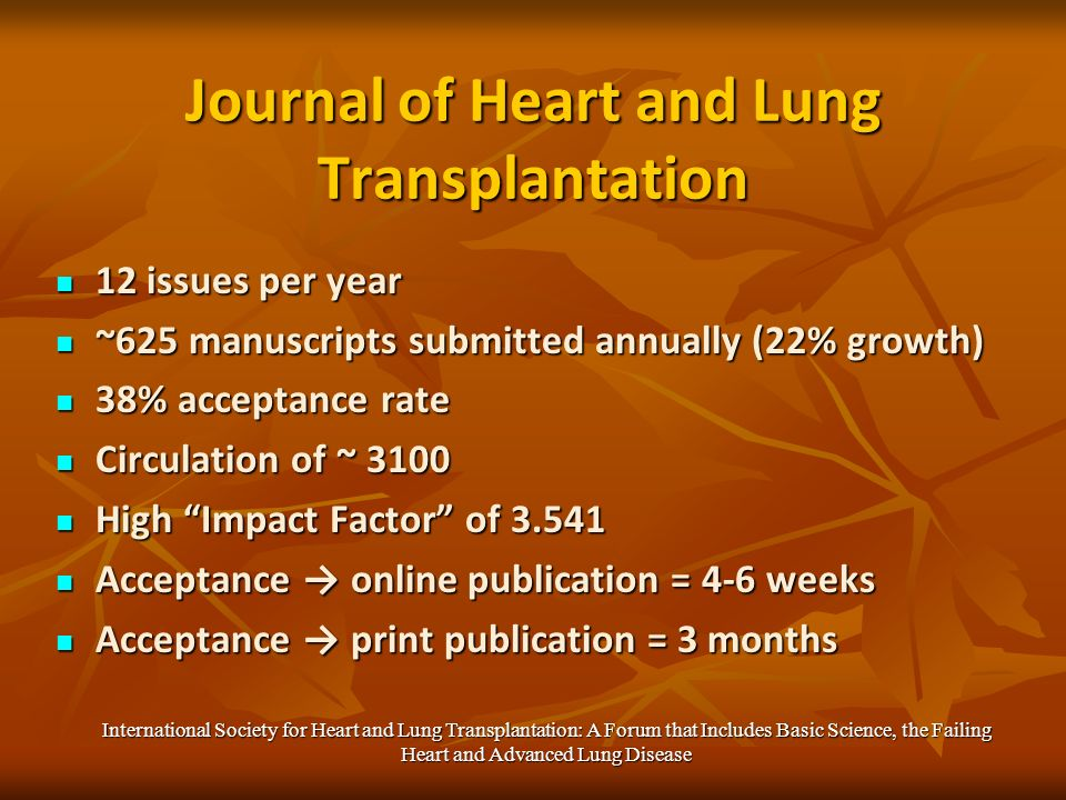 Journal of Heart and Lung Transplantation 12 issues per year 12 issues per year ~625 manuscripts submitted annually (22% growth) ~625 manuscripts submitted annually (22% growth) 38% acceptance rate 38% acceptance rate Circulation of ~ 3100 Circulation of ~ 3100 High Impact Factor of 3.541 High Impact Factor of 3.541 Acceptance online publication = 4-6 weeks Acceptance online publication = 4-6 weeks Acceptance print publication = 3 months Acceptance print publication = 3 months International Society for Heart and Lung Transplantation: A Forum that Includes Basic Science, the Failing Heart and Advanced Lung Disease