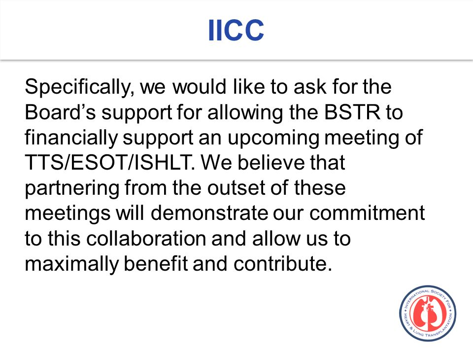 IICC Specifically, we would like to ask for the Boards support for allowing the BSTR to financially support an upcoming meeting of TTS/ESOT/ISHLT.