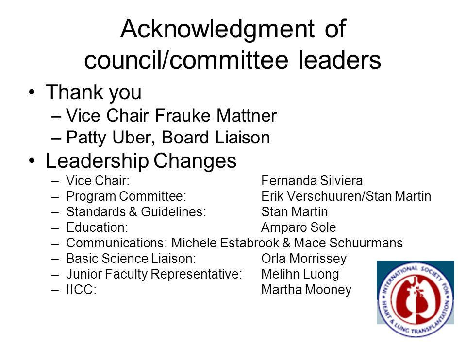 Acknowledgment of council/committee leaders Thank you –Vice Chair Frauke Mattner –Patty Uber, Board Liaison Leadership Changes –Vice Chair:Fernanda Silviera –Program Committee:Erik Verschuuren/Stan Martin –Standards & Guidelines: Stan Martin –Education: Amparo Sole –Communications: Michele Estabrook & Mace Schuurmans –Basic Science Liaison:Orla Morrissey –Junior Faculty Representative:Melihn Luong –IICC:Martha Mooney
