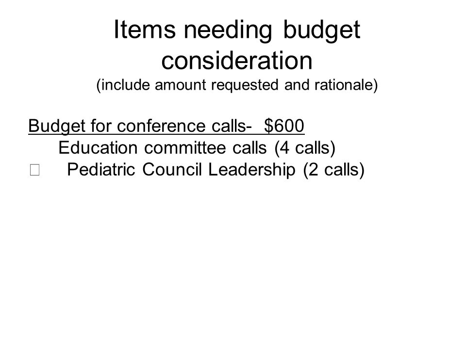 Items needing budget consideration (include amount requested and rationale) Budget for conference calls- $600 Education committee calls (4 calls) Pediatric Council Leadership (2 calls)