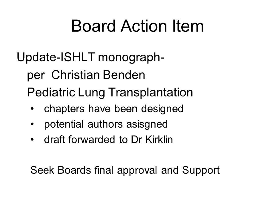 Board Action Item Update-ISHLT monograph- per Christian Benden Pediatric Lung Transplantation chapters have been designed potential authors asisgned draft forwarded to Dr Kirklin Seek Boards final approval and Support