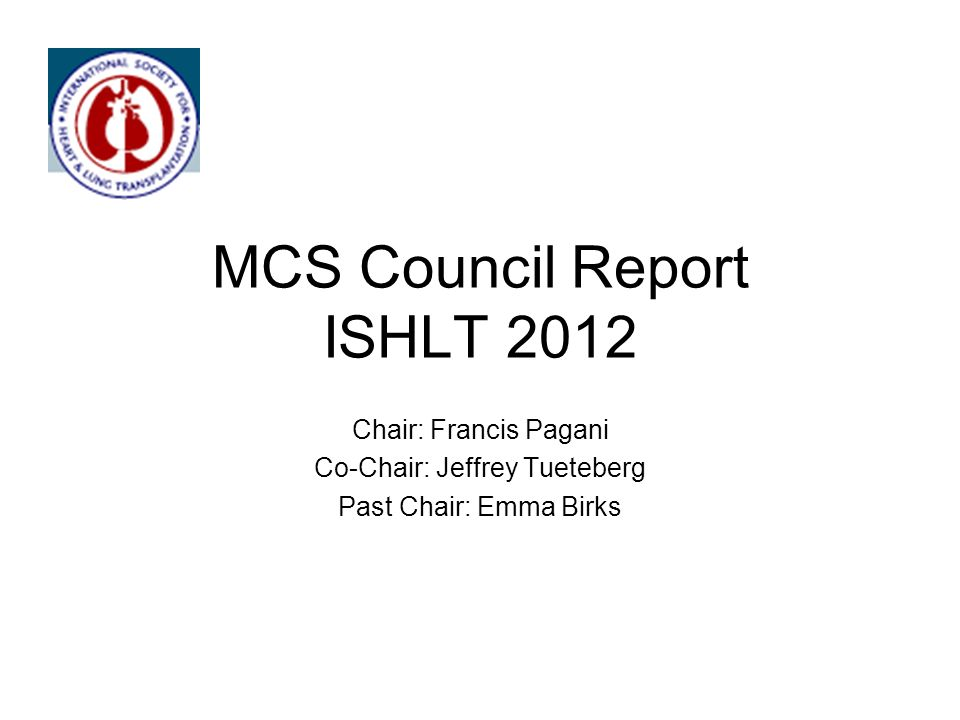 MCS Council Report ISHLT 2012 Chair: Francis Pagani Co-Chair: Jeffrey Tueteberg Past Chair: Emma Birks