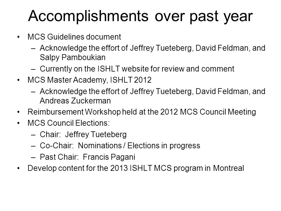 Accomplishments over past year MCS Guidelines document –Acknowledge the effort of Jeffrey Tueteberg, David Feldman, and Salpy Pamboukian –Currently on the ISHLT website for review and comment MCS Master Academy, ISHLT 2012 –Acknowledge the effort of Jeffrey Tueteberg, David Feldman, and Andreas Zuckerman Reimbursement Workshop held at the 2012 MCS Council Meeting MCS Council Elections: –Chair: Jeffrey Tueteberg –Co-Chair: Nominations / Elections in progress –Past Chair: Francis Pagani Develop content for the 2013 ISHLT MCS program in Montreal