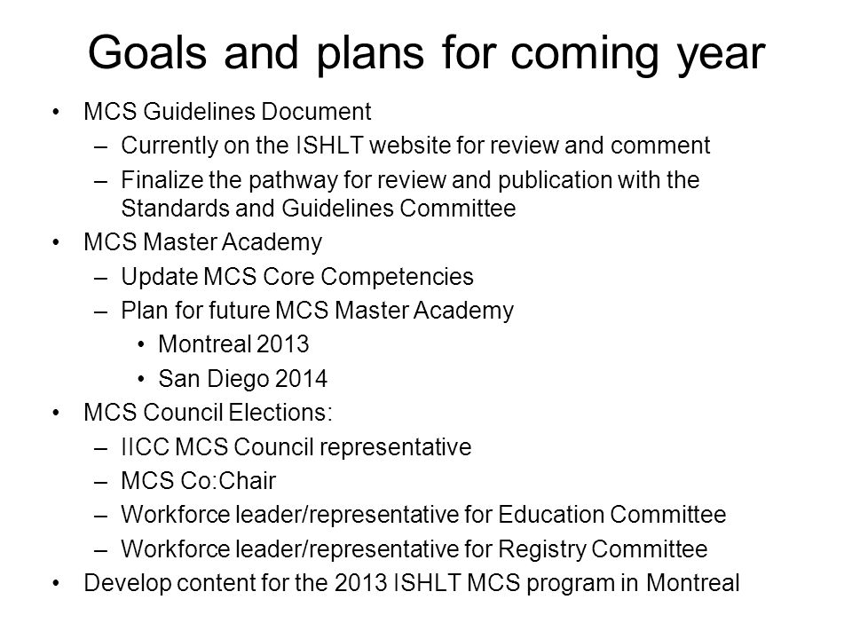 Goals and plans for coming year MCS Guidelines Document –Currently on the ISHLT website for review and comment –Finalize the pathway for review and publication with the Standards and Guidelines Committee MCS Master Academy –Update MCS Core Competencies –Plan for future MCS Master Academy Montreal 2013 San Diego 2014 MCS Council Elections: –IICC MCS Council representative –MCS Co:Chair –Workforce leader/representative for Education Committee –Workforce leader/representative for Registry Committee Develop content for the 2013 ISHLT MCS program in Montreal