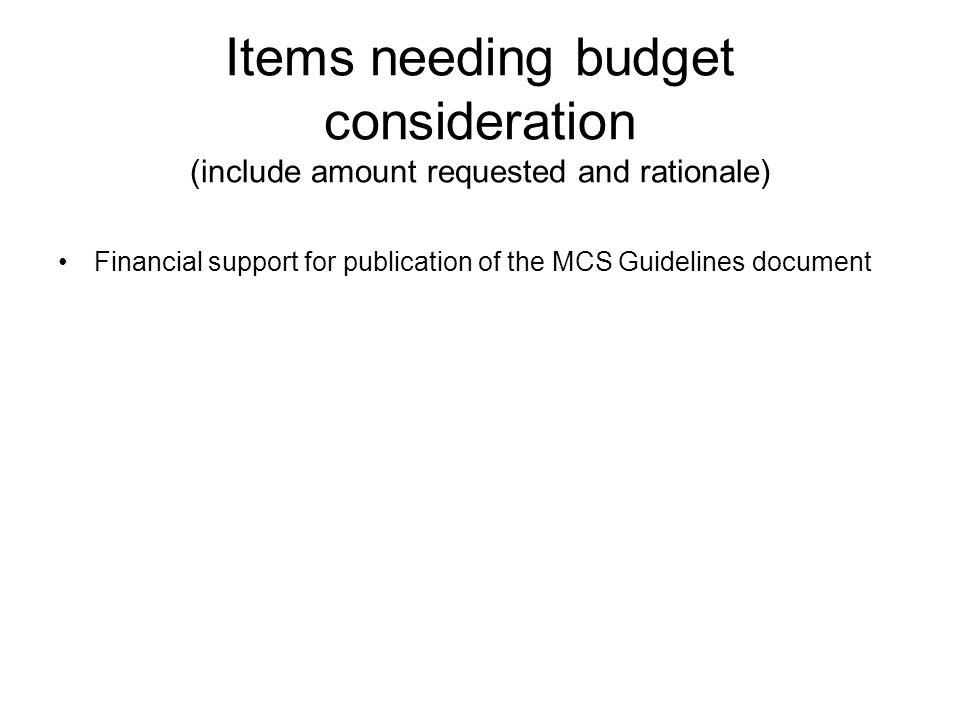 Items needing budget consideration (include amount requested and rationale) Financial support for publication of the MCS Guidelines document