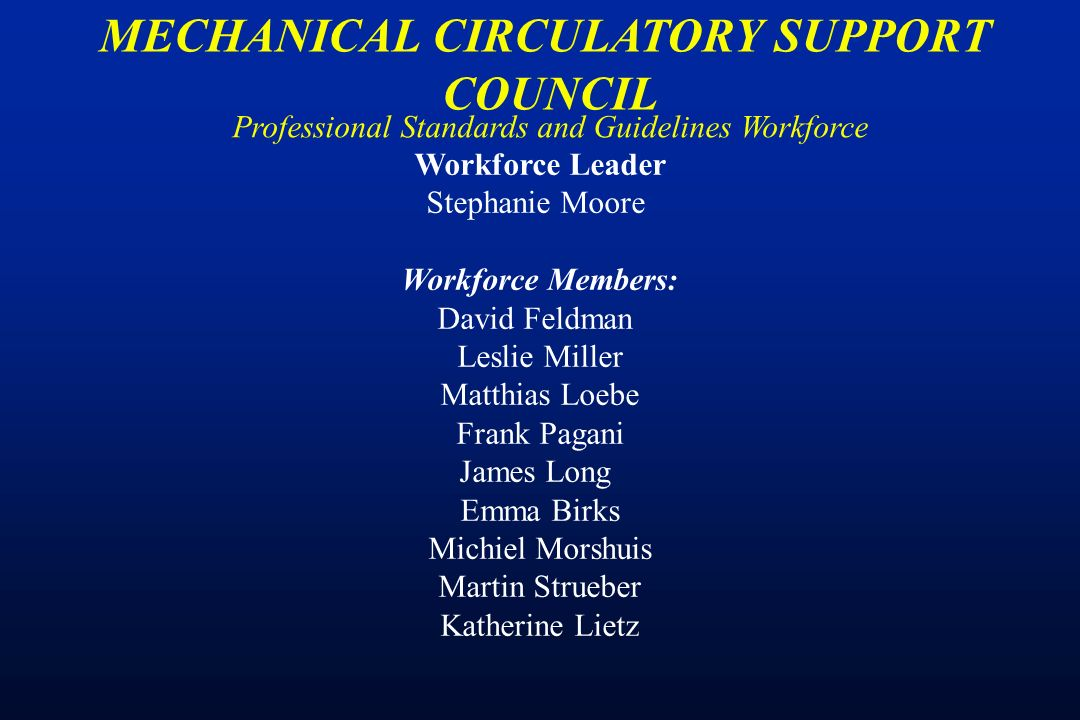 Professional Standards and Guidelines Workforce MECHANICAL CIRCULATORY SUPPORT COUNCIL Workforce Leader Stephanie Moore Workforce Members: David Feldman Leslie Miller Matthias Loebe Frank Pagani James Long Emma Birks Michiel Morshuis Martin Strueber Katherine Lietz