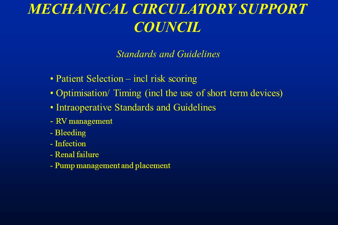 Patient Selection – incl risk scoring Optimisation/ Timing (incl the use of short term devices) Intraoperative Standards and Guidelines - RV management - Bleeding - Infection - Renal failure - Pump management and placement MECHANICAL CIRCULATORY SUPPORT COUNCIL Standards and Guidelines
