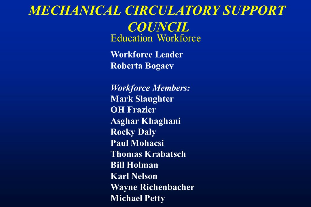 Education Workforce MECHANICAL CIRCULATORY SUPPORT COUNCIL Workforce Leader Roberta Bogaev Workforce Members: Mark Slaughter OH Frazier Asghar Khaghani Rocky Daly Paul Mohacsi Thomas Krabatsch Bill Holman Karl Nelson Wayne Richenbacher Michael Petty