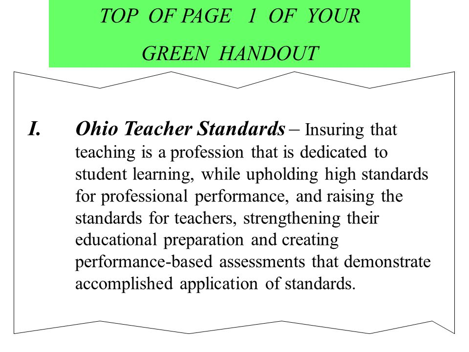 TOP OF PAGE 1 OF YOUR GREEN HANDOUT I.Ohio Teacher Standards – Insuring that teaching is a profession that is dedicated to student learning, while upholding high standards for professional performance, and raising the standards for teachers, strengthening their educational preparation and creating performance-based assessments that demonstrate accomplished application of standards.