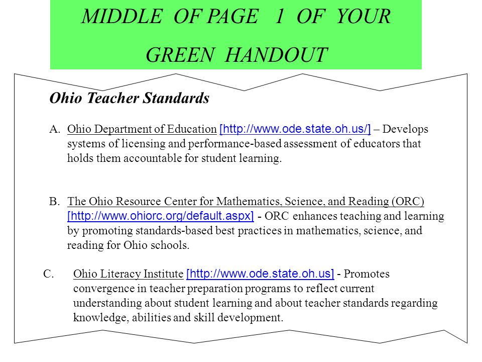 MIDDLE OF PAGE 1 OF YOUR GREEN HANDOUT Ohio Teacher Standards A.Ohio Department of Education [http://www.ode.state.oh.us/] – Develops systems of licensing and performance-based assessment of educators that holds them accountable for student learning.Ohio Department of B.The Ohio Resource Center for Mathematics, Science, and Reading (ORC) [http://www.ohiorc.org/default.aspx] - ORC enhances teaching and learning by promoting standards-based best practices in mathematics, science, and reading for Ohio schools.The Ohio Resource Center for Mathematics, Science, and Reading (ORC) C.Ohio Literacy Institute [http://www.ode.state.oh.us] - Promotes convergence in teacher preparation programs to reflect current understanding about student learning and about teacher standards regarding knowledge, abilities and skill development.Ohio Literacy Institute