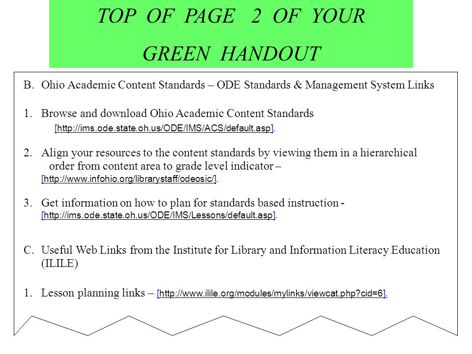 TOP OF PAGE 2 OF YOUR GREEN HANDOUT B.Ohio Academic Content Standards – ODE Standards & Management System Links 1.Browse and download Ohio Academic Content Standards [http://ims.ode.state.oh.us/ODE/IMS/ACS/default.asp].http://ims.ode.state.oh.us/ODE/IMS/ACS/default.asp 2.Align your resources to the content standards by viewing them in a hierarchical order from content area to grade level indicator – [http://www.infohio.org/librarystaff/odeosic/].http://www.infohio.org/librarystaff/odeosic/ 3.Get information on how to plan for standards based instruction - [http://ims.ode.state.oh.us/ODE/IMS/Lessons/default.asp].http://ims.ode.state.oh.us/ODE/IMS/Lessons/default.asp C.Useful Web Links from the Institute for Library and Information Literacy Education (ILILE) 1.Lesson planning links – [http://www.ilile.org/modules/mylinks/viewcat.php cid=6].http://www.ilile.org/modules/mylinks/viewcat.php cid=6