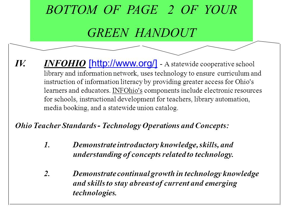 BOTTOM OF PAGE 2 OF YOUR GREEN HANDOUT IV.INFOHIO [http://www.org/] - A statewide cooperative school library and information network, uses technology to ensure curriculum and instruction of information literacy by providing greater access for Ohio s learners and educators.