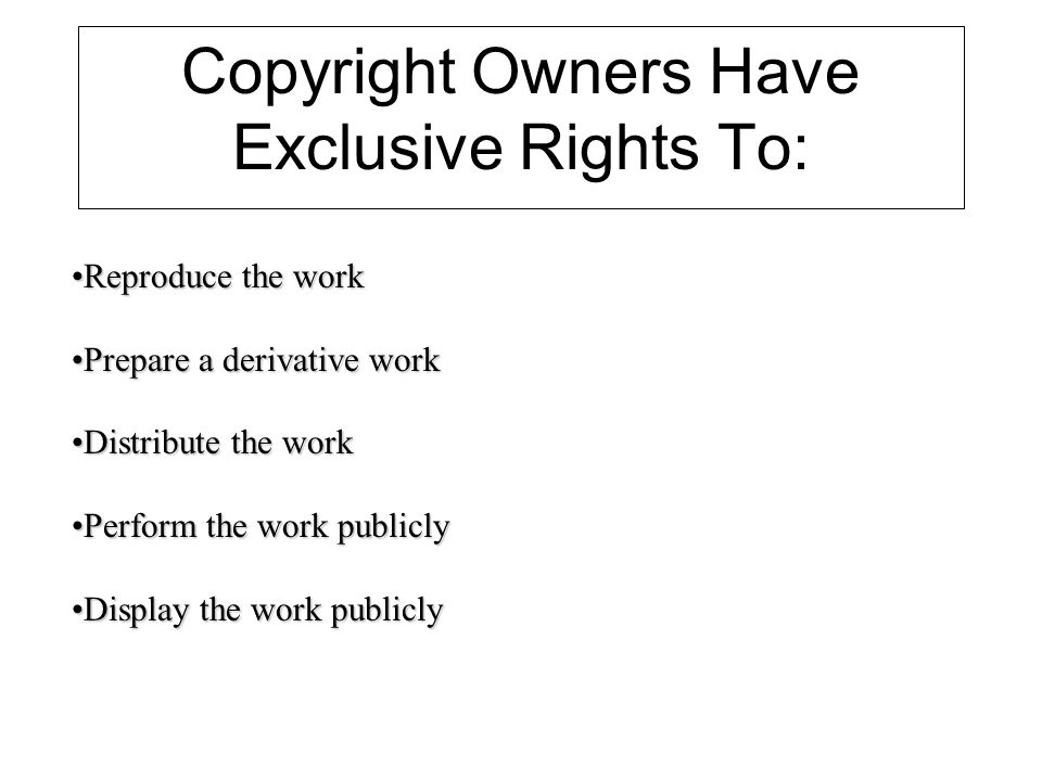 Copyright Owners Have Exclusive Rights To: Reproduce the workReproduce the work Prepare a derivative workPrepare a derivative work Distribute the workDistribute the work Perform the work publiclyPerform the work publicly Display the work publiclyDisplay the work publicly