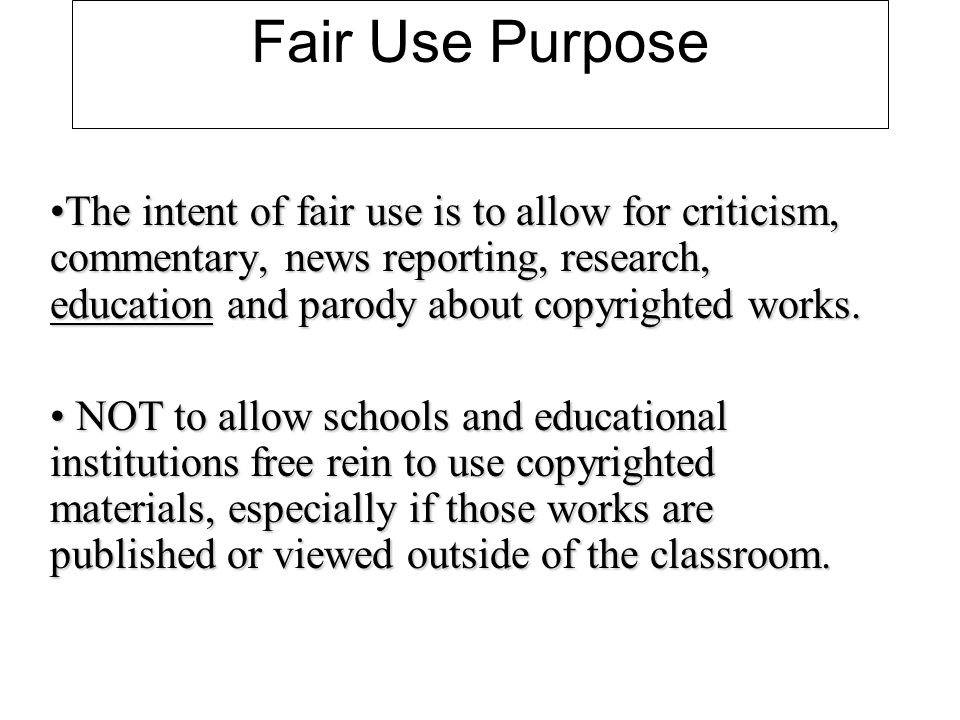 Fair Use Purpose The intent of fair use is to allow for criticism, commentary, news reporting, research, education and parody about copyrighted works.The intent of fair use is to allow for criticism, commentary, news reporting, research, education and parody about copyrighted works.