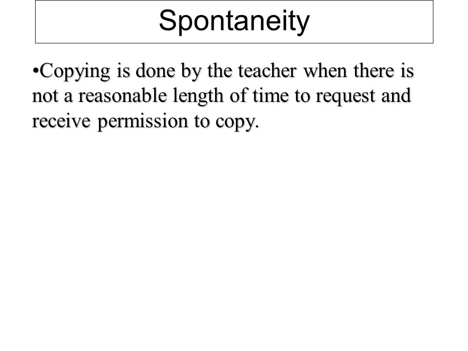 Spontaneity Copying is done by the teacher when there is not a reasonable length of time to request and receive permission to copy.Copying is done by the teacher when there is not a reasonable length of time to request and receive permission to copy.