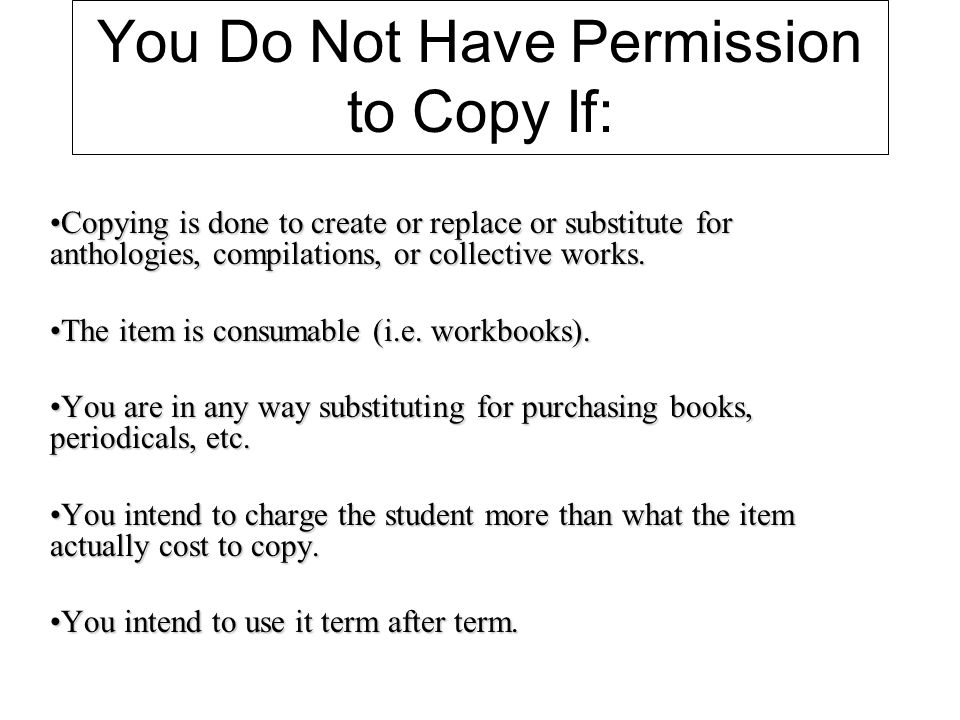 You Do Not Have Permission to Copy If: Copying is done to create or replace or substitute for anthologies, compilations, or collective works.Copying is done to create or replace or substitute for anthologies, compilations, or collective works.