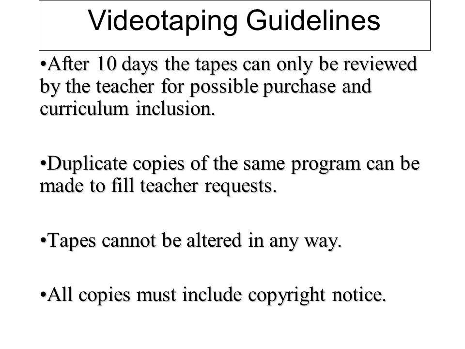 Videotaping Guidelines After 10 days the tapes can only be reviewed by the teacher for possible purchase and curriculum inclusion.After 10 days the tapes can only be reviewed by the teacher for possible purchase and curriculum inclusion.