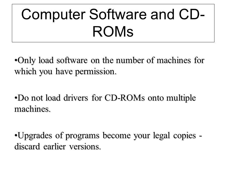 Computer Software and CD- ROMs Only load software on the number of machines for which you have permission.Only load software on the number of machines for which you have permission.
