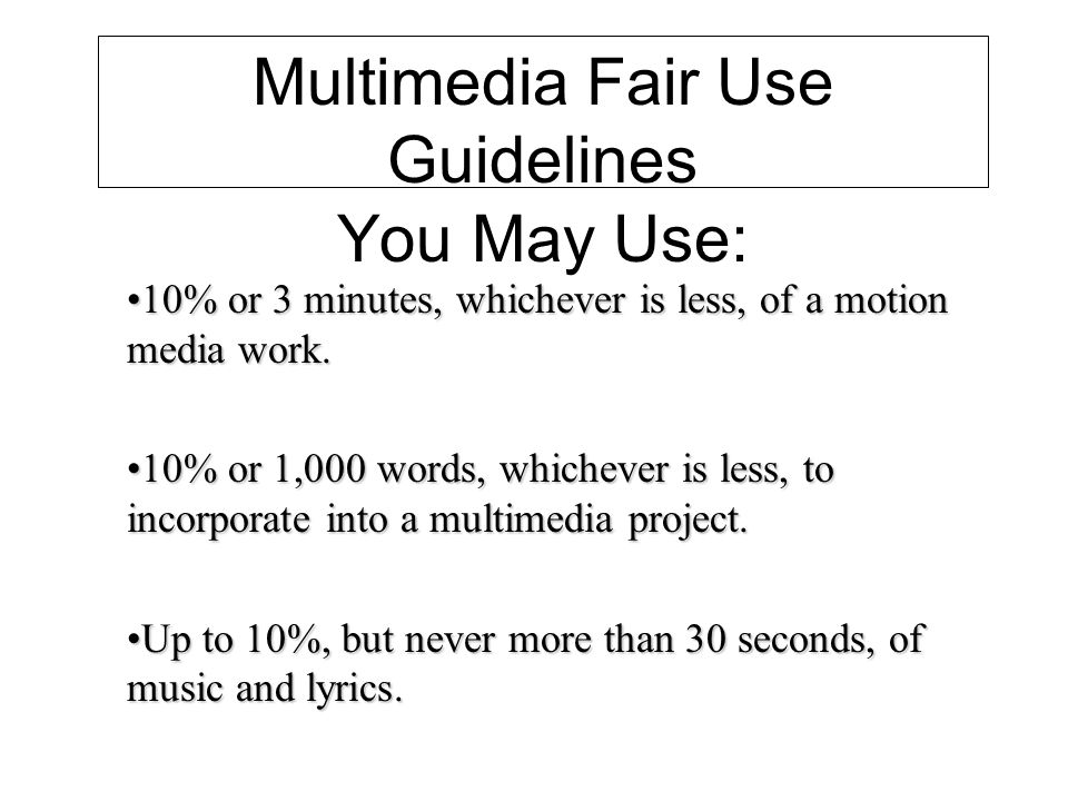 Multimedia Fair Use Guidelines You May Use: 10% or 3 minutes, whichever is less, of a motion media work.10% or 3 minutes, whichever is less, of a motion media work.