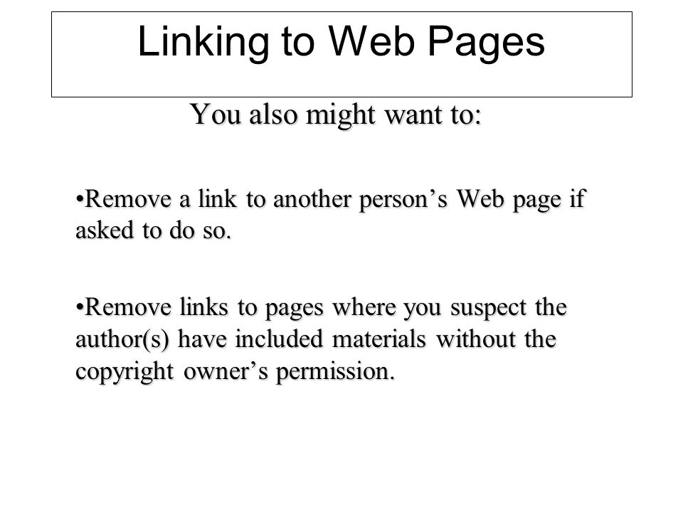 Linking to Web Pages You also might want to: Remove a link to another persons Web page if asked to do so.Remove a link to another persons Web page if asked to do so.